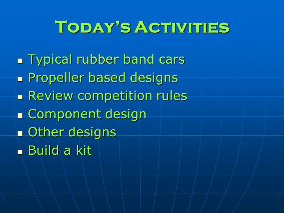 Todays Activities Typical rubber band cars Typical rubber band cars Propeller based designs Propeller based designs Review competition rules Review co