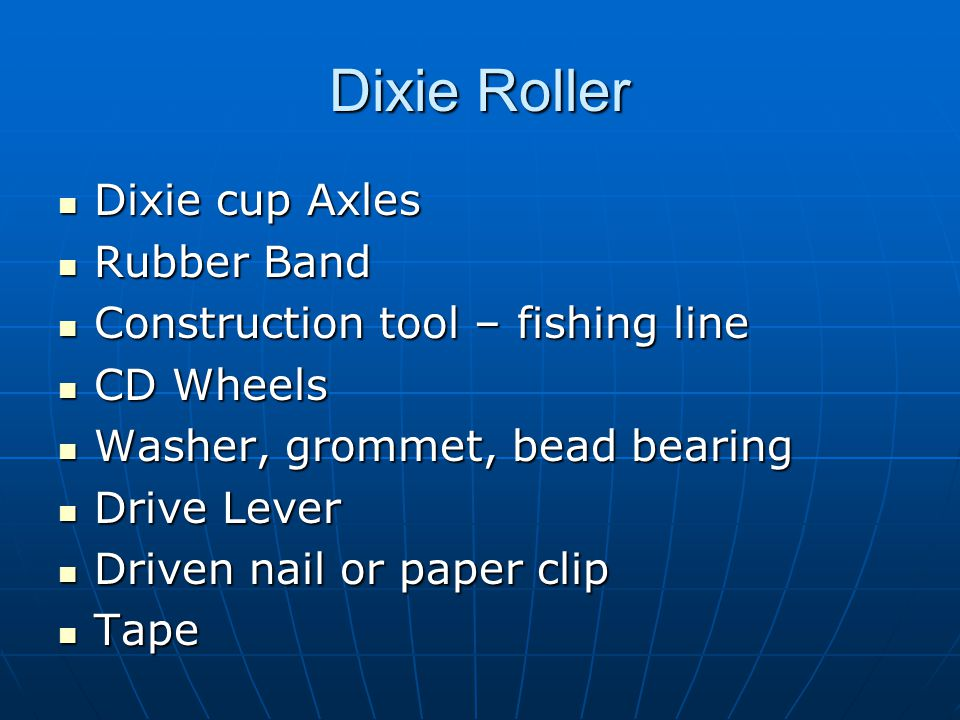 Dixie cup Axles Dixie cup Axles Rubber Band Rubber Band Construction tool – fishing line Construction tool – fishing line CD Wheels CD Wheels Washer, grommet, bead bearing Washer, grommet, bead bearing Drive Lever Drive Lever Driven nail or paper clip Driven nail or paper clip Tape Tape