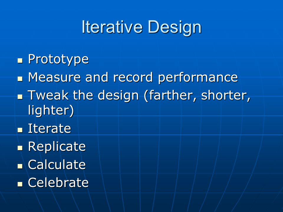 Iterative Design Prototype Prototype Measure and record performance Measure and record performance Tweak the design (farther, shorter, lighter) Tweak the design (farther, shorter, lighter) Iterate Iterate Replicate Replicate Calculate Calculate Celebrate Celebrate