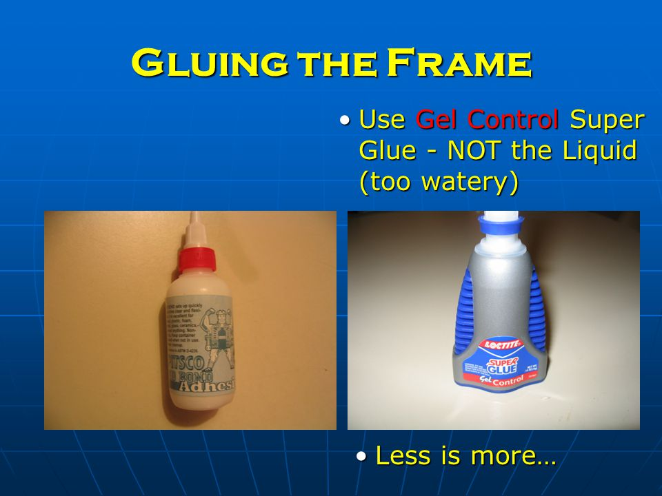 Gluing the Frame Use Gel Control Super Glue - NOT the Liquid (too watery)Use Gel Control Super Glue - NOT the Liquid (too watery) Less is more…Less is more…