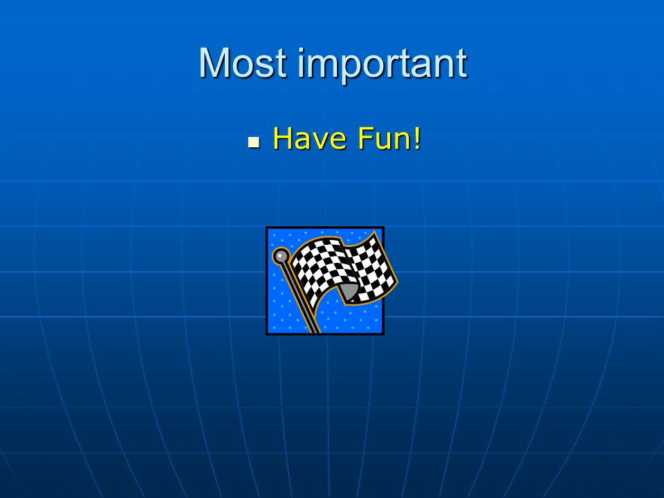 Most important Have Fun! Have Fun!