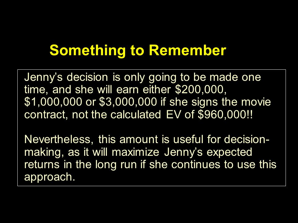 Something to Remember Jennys decision is only going to be made one time, and she will earn either $200,000, $1,000,000 or $3,000,000 if she signs the movie contract, not the calculated EV of $960,000!.