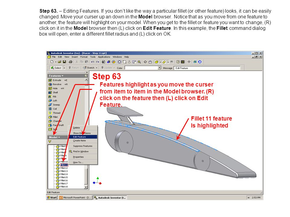 Step 63. – Editing Features. If you dont like the way a particular fillet (or other feature) looks, it can be easily changed. Move your curser up an d