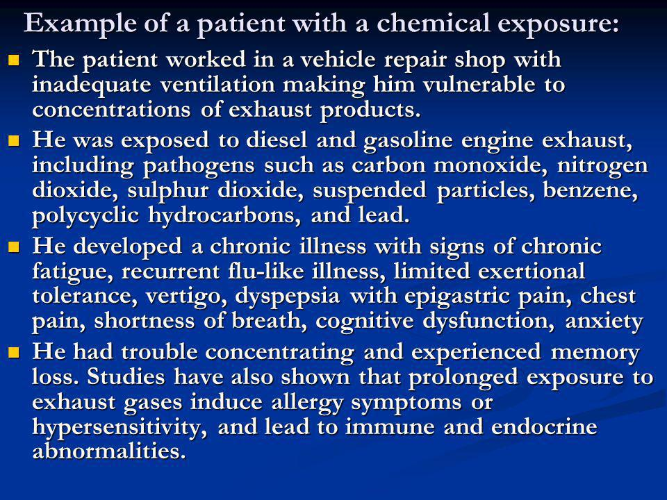 Example of a patient with a chemical exposure: The patient worked in a vehicle repair shop with inadequate ventilation making him vulnerable to concen