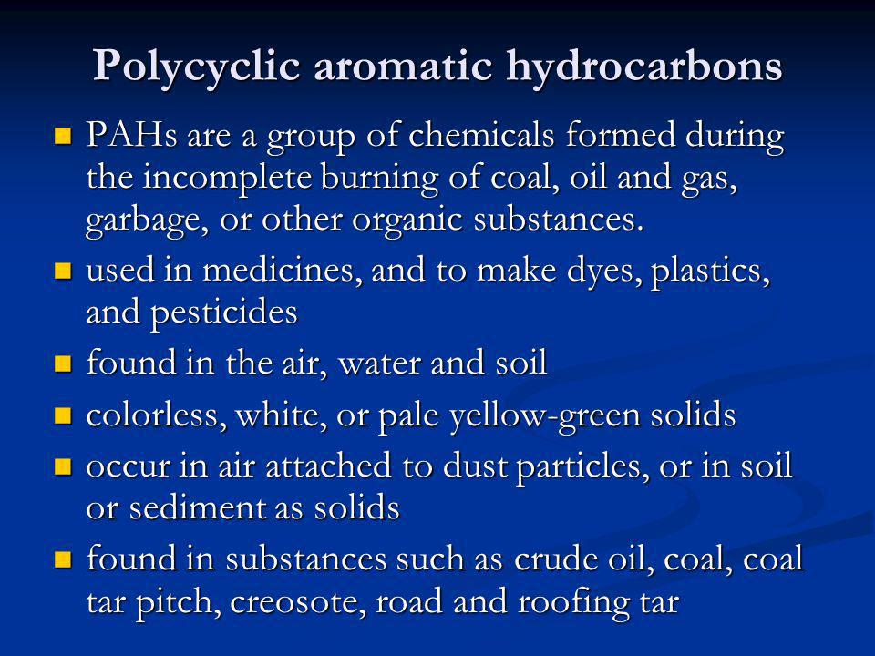 Polycyclic aromatic hydrocarbons PAHs are a group of chemicals formed during the incomplete burning of coal, oil and gas, garbage, or other organic su