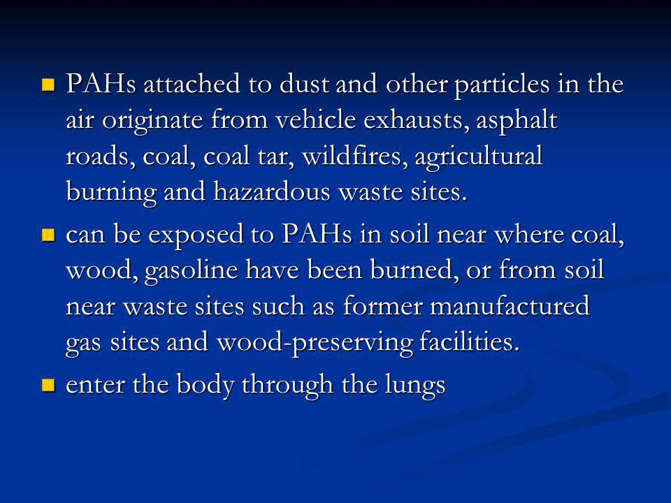PAHs attached to dust and other particles in the air originate from vehicle exhausts, asphalt roads, coal, coal tar, wildfires, agricultural burning a