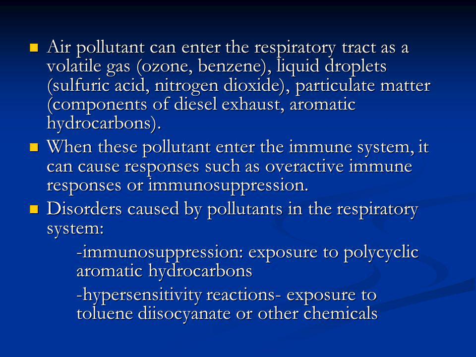 Air pollutant can enter the respiratory tract as a volatile gas (ozone, benzene), liquid droplets (sulfuric acid, nitrogen dioxide), particulate matte