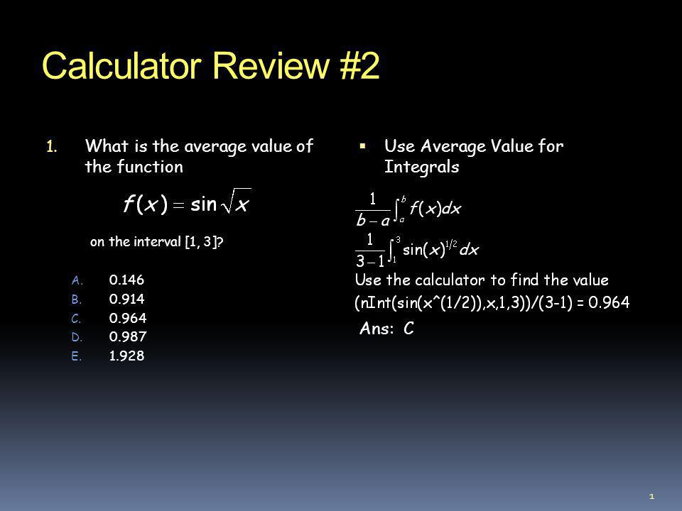 Calculator Review #2 1. What is the average value of the function on the interval [1, 3]? A. 0.146 B. 0.914 C. 0.964 D. 0.987 E. 1.928 Use Average Val