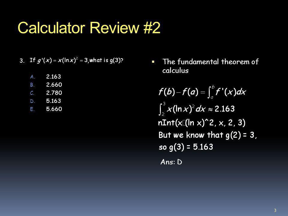 Calculator Review #2 3. A. 2.163 B. 2.660 C. 2.780 D. 5.163 E. 5.660 The fundamental theorem of calculus Ans: D 3