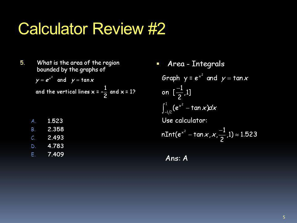 Calculator Review #2 5. What is the area of the region bounded by the graphs of A. 1.523 B. 2.358 C. 2.493 D. 4.783 E. 7.409 Area - Integrals Ans: A 5