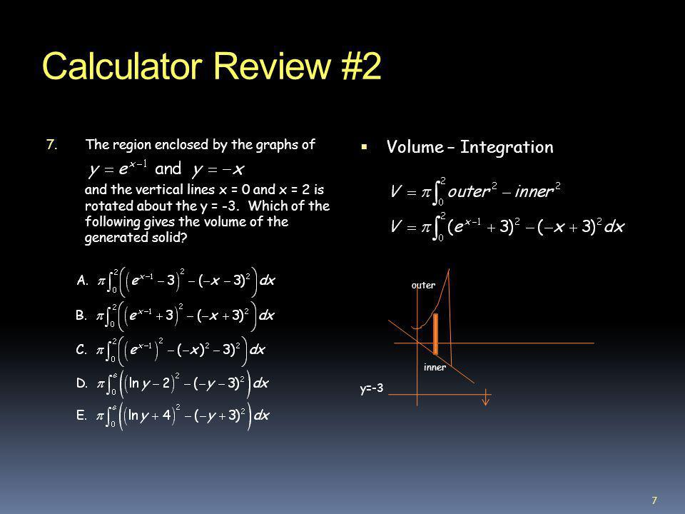 Calculator Review #2 7. The region enclosed by the graphs of and the vertical lines x = 0 and x = 2 is rotated about the y = -3. Which of the followin
