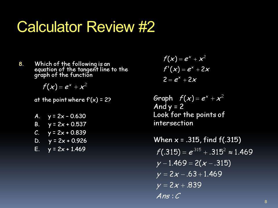 Calculator Review #2 8. Which of the following is an equation of the tangent line to the graph of the function at the point where f(x) = 2? A. y = 2x