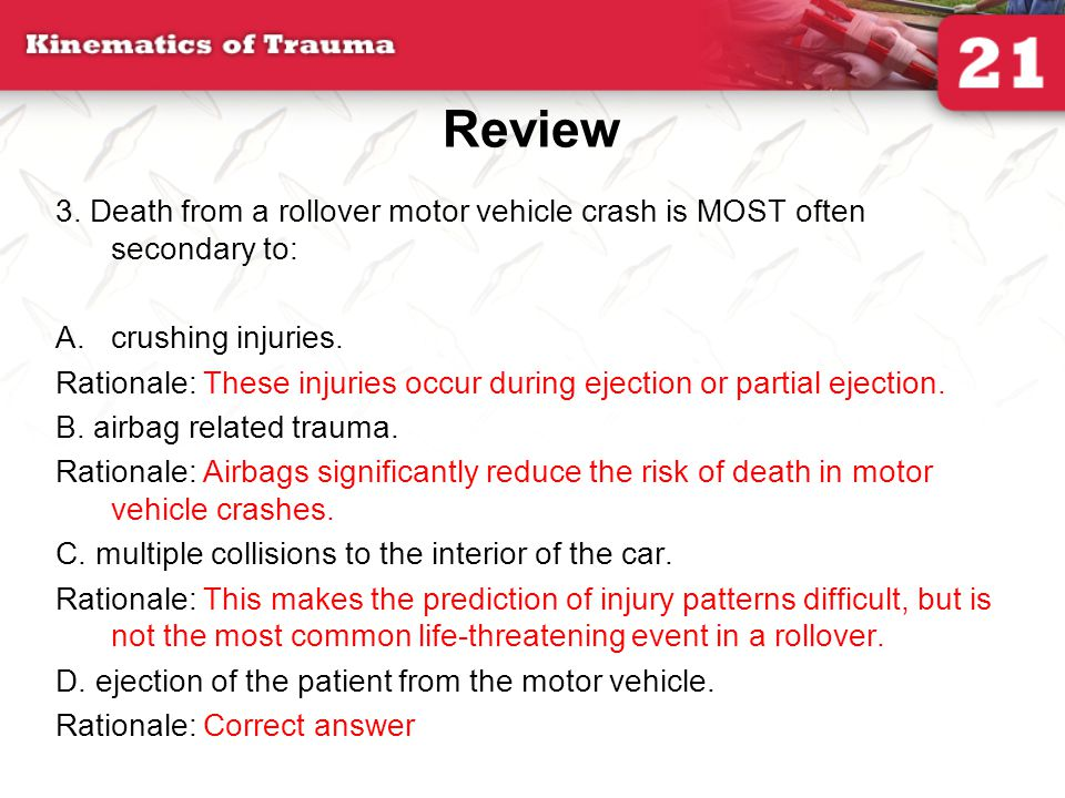 Review 3. Death from a rollover motor vehicle crash is MOST often secondary to: A.crushing injuries. Rationale: These injuries occur during ejection o