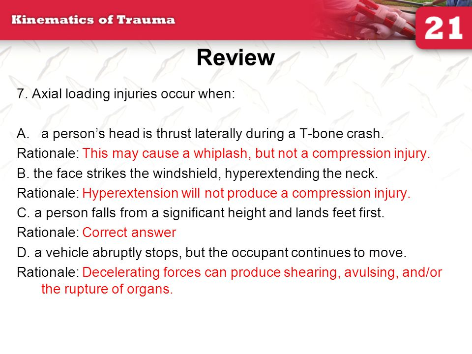 Review 7. Axial loading injuries occur when: A.a persons head is thrust laterally during a T-bone crash. Rationale: This may cause a whiplash, but not