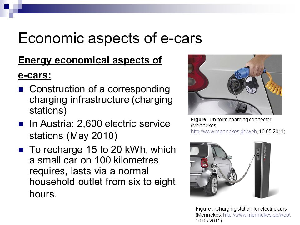 Economic aspects of e-cars Energy economical aspects of e-cars: Construction of a corresponding charging infrastructure (charging stations) In Austria