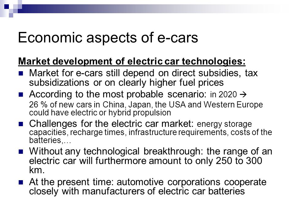 Economic aspects of e-cars Market development of electric car technologies: Market for e-cars still depend on direct subsidies, tax subsidizations or