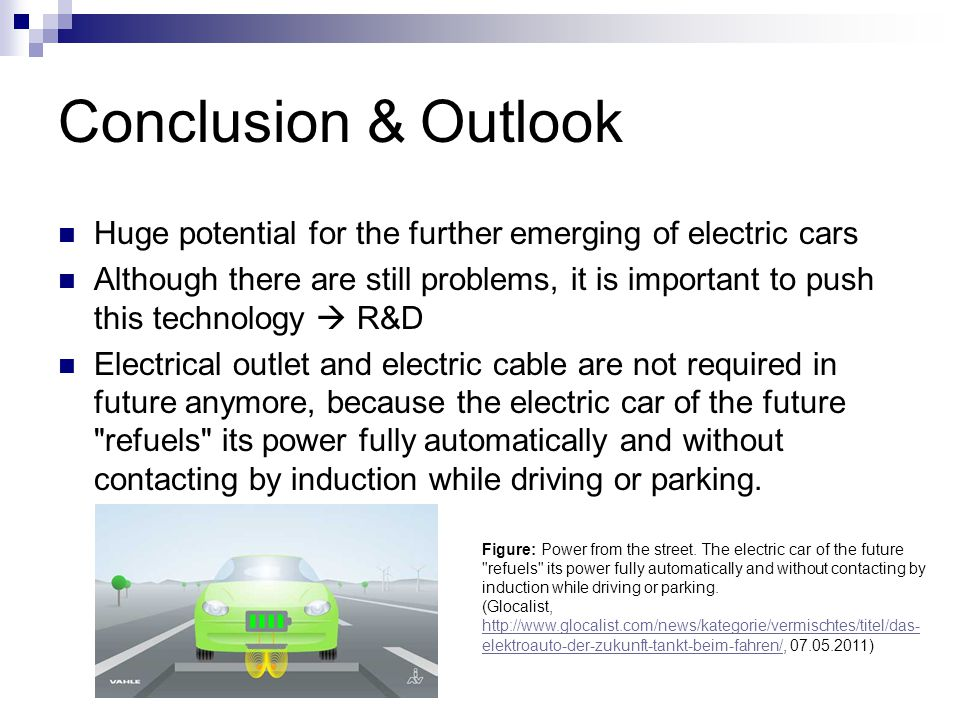 Conclusion & Outlook Huge potential for the further emerging of electric cars Although there are still problems, it is important to push this technolo