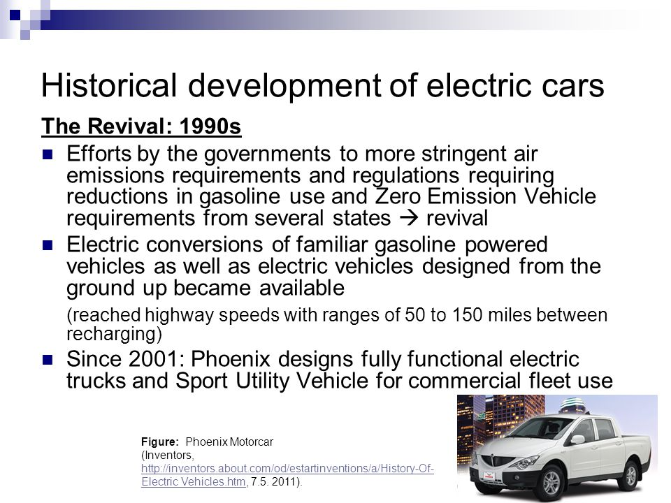 Historical development of electric cars The Revival: 1990s Efforts by the governments to more stringent air emissions requirements and regulations req