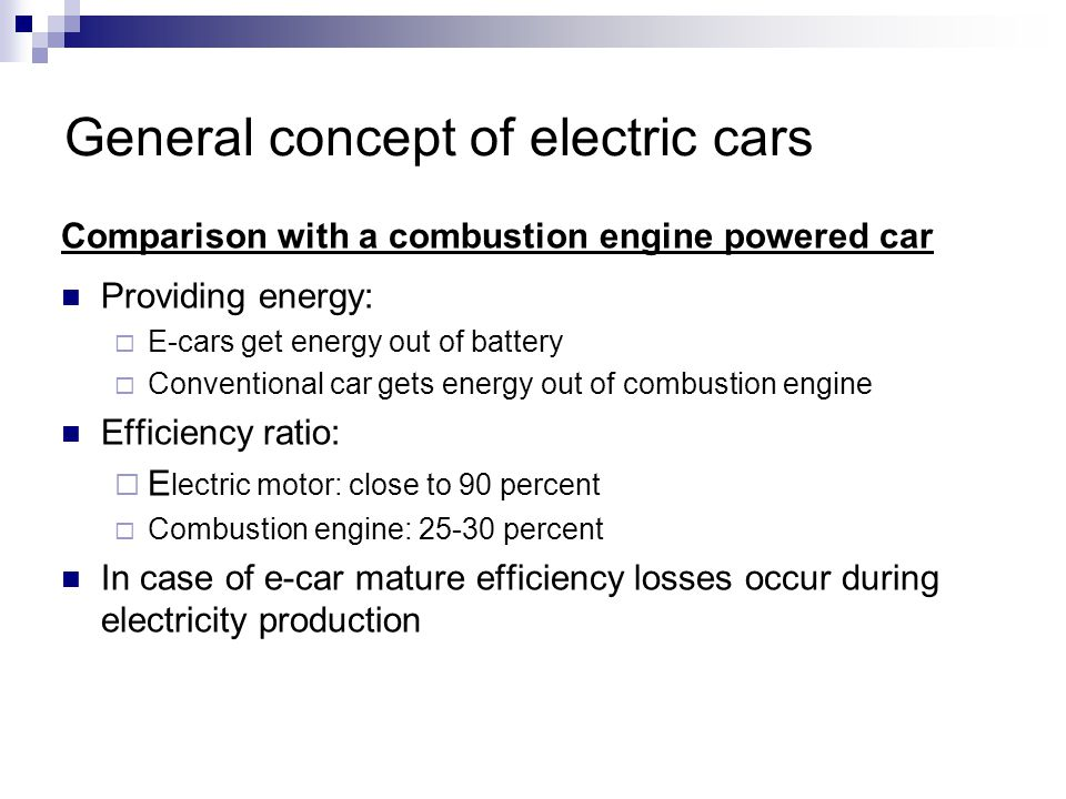General concept of electric cars Comparison with a combustion engine powered car Providing energy: E-cars get energy out of battery Conventional car g