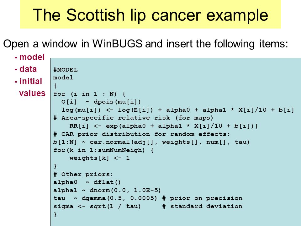 The Scottish lip cancer example Open a window in WinBUGS and insert the following items: - model - data - initial values #MODEL model { for (i in 1 : N) { O[i] ~ dpois(mu[i]) log(mu[i]) <- log(E[i]) + alpha0 + alpha1 * X[i]/10 + b[i] # Area-specific relative risk (for maps) RR[i] <- exp(alpha0 + alpha1 * X[i]/10 + b[i])} # CAR prior distribution for random effects: b[1:N] ~ car.normal(adj[], weights[], num[], tau) for(k in 1:sumNumNeigh) { weights[k] <- 1 } # Other priors: alpha0 ~ dflat() alpha1 ~ dnorm(0.0, 1.0E-5) tau ~ dgamma(0.5, ) # prior on precision sigma <- sqrt(1 / tau) # standard deviation }