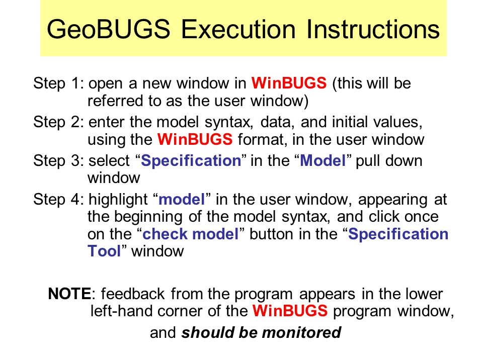 GeoBUGS Execution Instructions Step 1: open a new window in WinBUGS (this will be referred to as the user window) Step 2: enter the model syntax, data, and initial values, using the WinBUGS format, in the user window Step 3: select Specification in the Model pull down window Step 4: highlight model in the user window, appearing at the beginning of the model syntax, and click once on the check model button in the Specification Tool window NOTE: feedback from the program appears in the lower left-hand corner of the WinBUGS program window, and should be monitored
