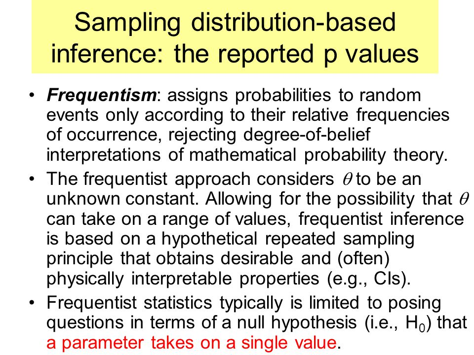Sampling distribution-based inference: the reported p values Frequentism: assigns probabilities to random events only according to their relative frequencies of occurrence, rejecting degree-of-belief interpretations of mathematical probability theory.