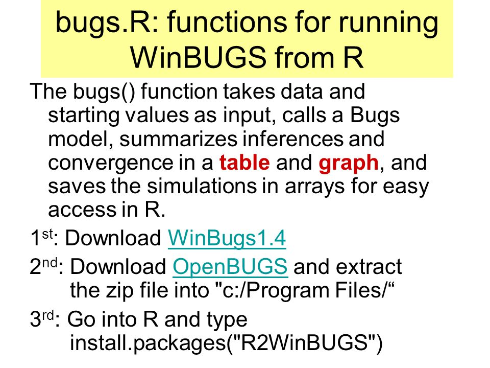 bugs.R: functions for running WinBUGS from R The bugs() function takes data and starting values as input, calls a Bugs model, summarizes inferences and convergence in a table and graph, and saves the simulations in arrays for easy access in R.