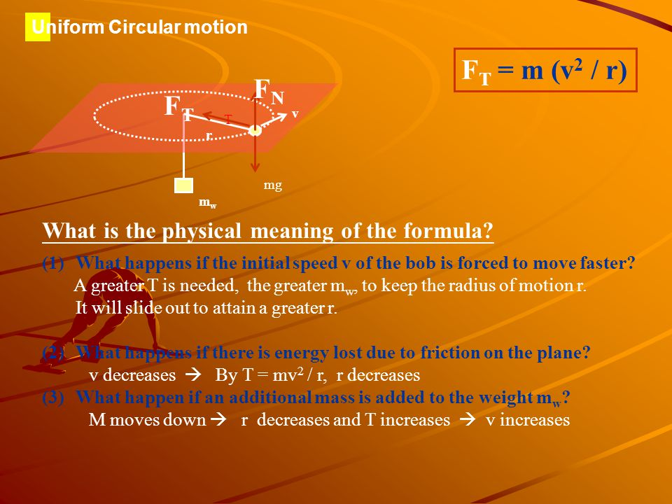 Uniform Circular motion Uniform circular motion in a horizontal plane v mg FNFN F Tz r m M F T = m (v 2 / r) Tension suddenly disappears and there is no more centripetal force Circular motion cannot be maintained.