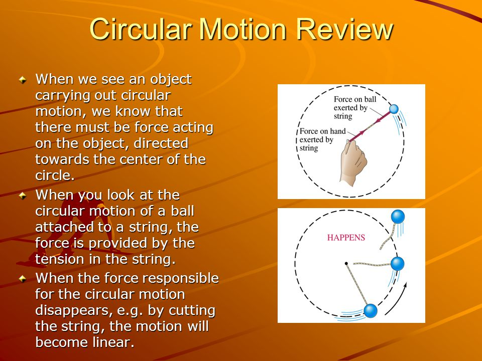 Circular Motion Review When we see an object carrying out circular motion, we know that there must be force acting on the object, directed towards the