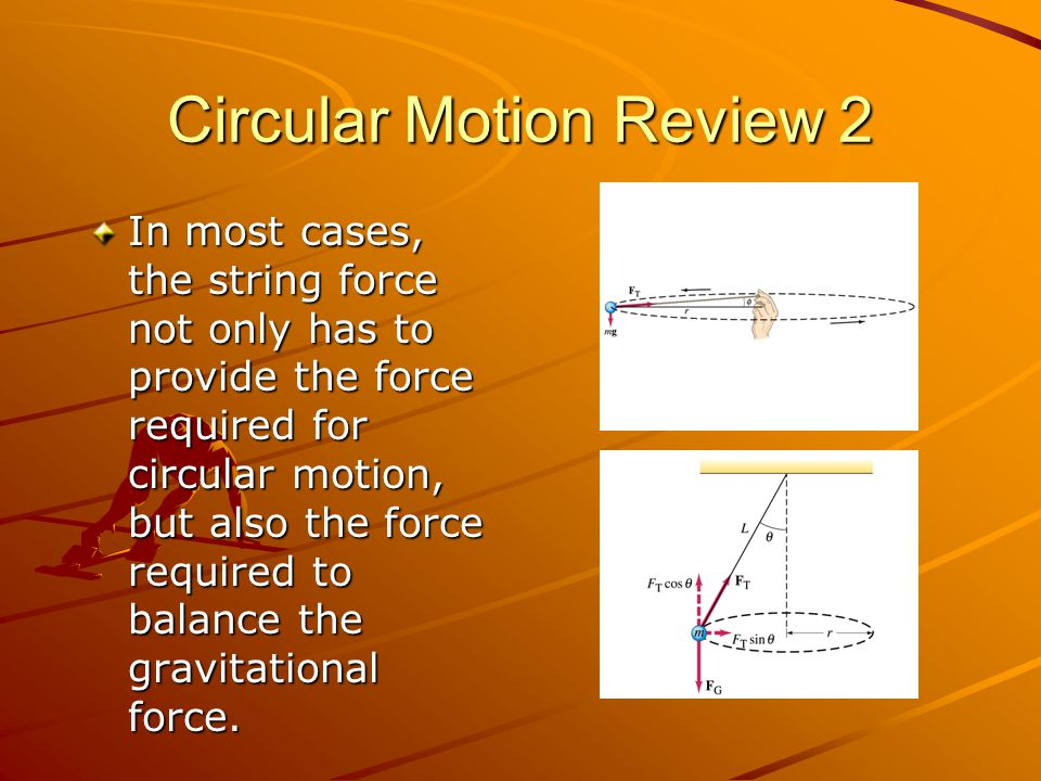 Circular Motion Review 2 In most cases, the string force not only has to provide the force required for circular motion, but also the force required t