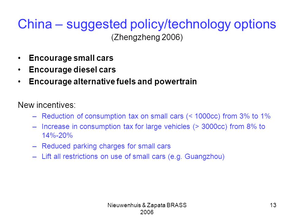 Nieuwenhuis & Zapata BRASS 2006 13 China – suggested policy/technology options (Zhengzheng 2006) Encourage small cars Encourage diesel cars Encourage alternative fuels and powertrain New incentives: –Reduction of consumption tax on small cars (< 1000cc) from 3% to 1% –Increase in consumption tax for large vehicles (> 3000cc) from 8% to 14%-20% –Reduced parking charges for small cars –Lift all restrictions on use of small cars (e.g.