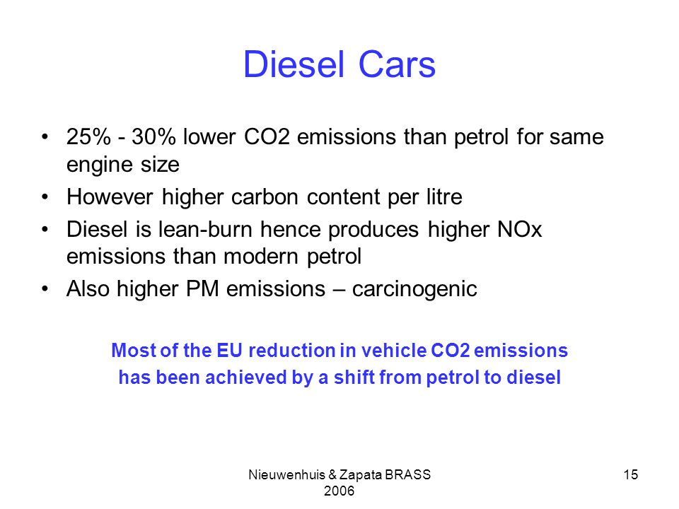 Nieuwenhuis & Zapata BRASS Diesel Cars 25% - 30% lower CO2 emissions than petrol for same engine size However higher carbon content per litre Diesel is lean-burn hence produces higher NOx emissions than modern petrol Also higher PM emissions – carcinogenic Most of the EU reduction in vehicle CO2 emissions has been achieved by a shift from petrol to diesel