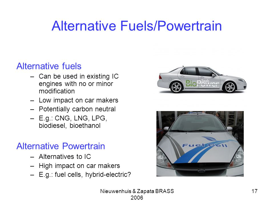 Nieuwenhuis & Zapata BRASS Alternative Fuels/Powertrain Alternative fuels –Can be used in existing IC engines with no or minor modification –Low impact on car makers –Potentially carbon neutral –E.g.: CNG, LNG, LPG, biodiesel, bioethanol Alternative Powertrain –Alternatives to IC –High impact on car makers –E.g.: fuel cells, hybrid-electric