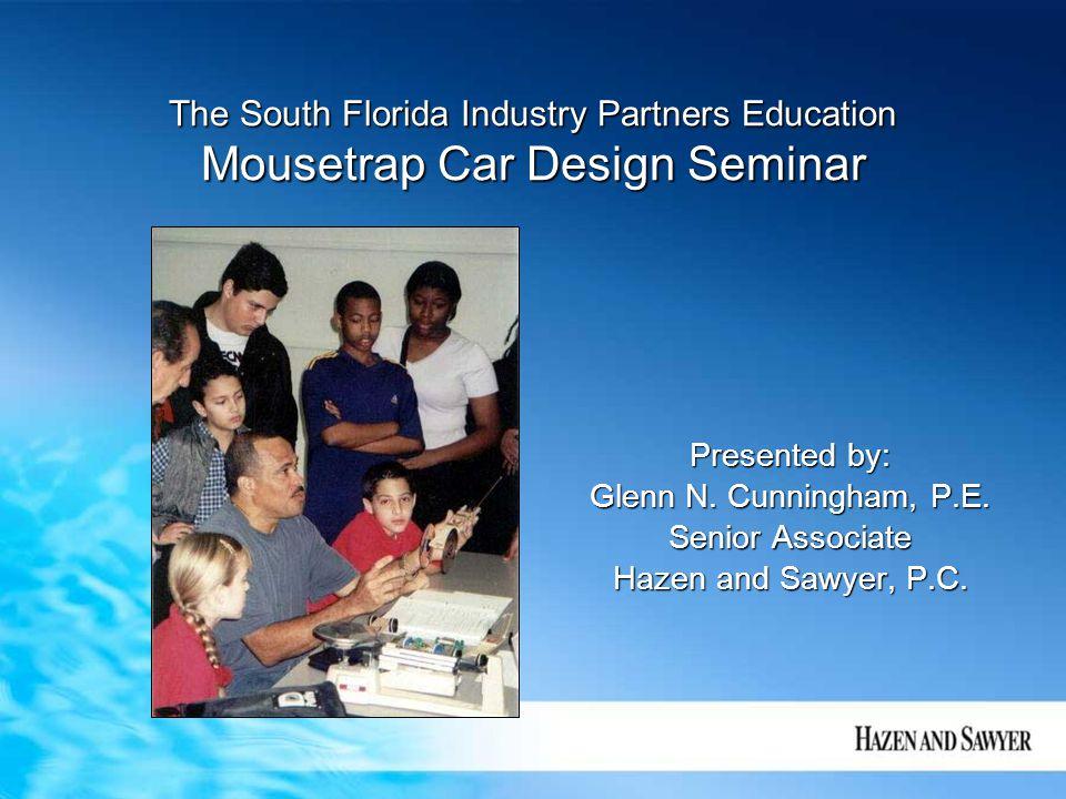 The South Florida Industry Partners Education Mousetrap Car Design Seminar Presented by: Glenn N. Cunningham, P.E. Senior Associate Hazen and Sawyer,