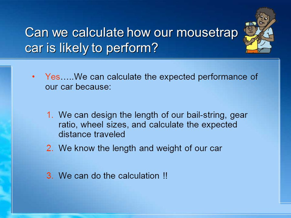Can we calculate how our mousetrap car is likely to perform? Yes…..We can calculate the expected performance of our car because: 1.We can design the l