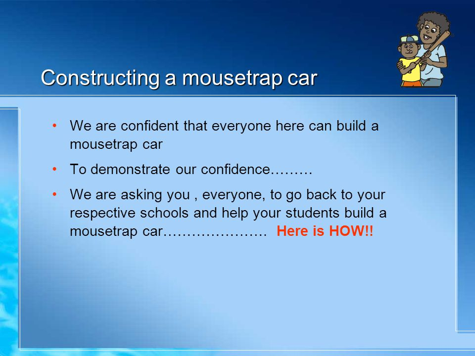 Constructing a mousetrap car We are confident that everyone here can build a mousetrap car To demonstrate our confidence……… We are asking you, everyone, to go back to your respective schools and help your students build a mousetrap car………………….