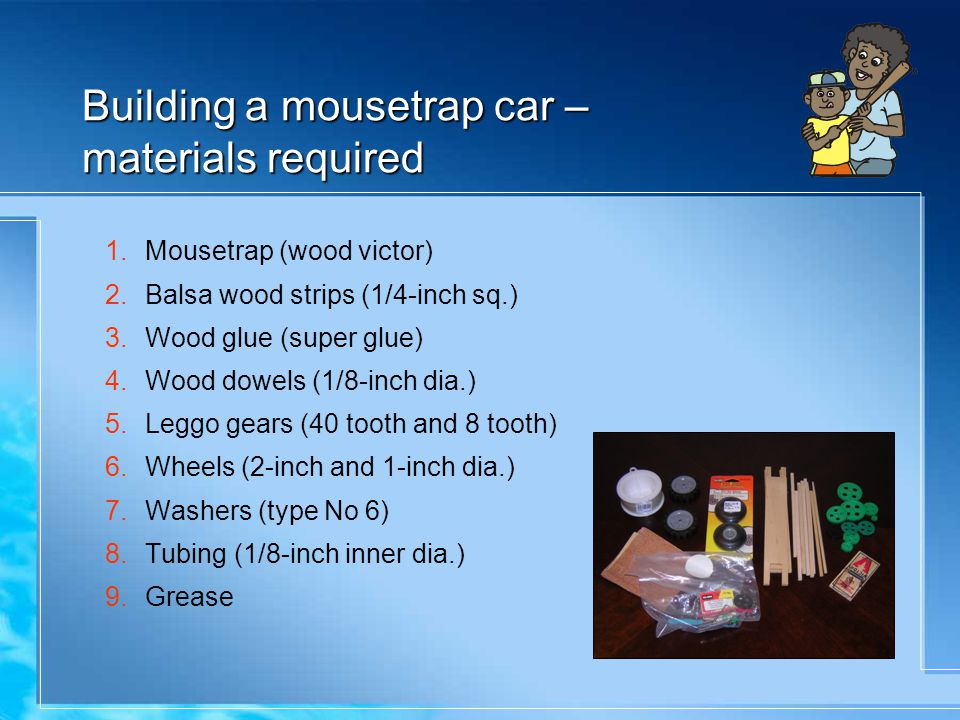 Building a mousetrap car – materials required 1.Mousetrap (wood victor) 2.Balsa wood strips (1/4-inch sq.) 3.Wood glue (super glue) 4.Wood dowels (1/8