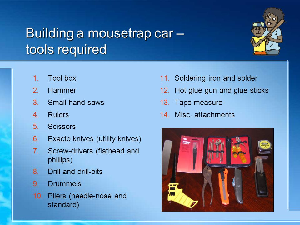 Building a mousetrap car – tools required 1.Tool box 2.Hammer 3.Small hand-saws 4.Rulers 5.Scissors 6.Exacto knives (utility knives) 7.Screw-drivers (flathead and phillips) 8.Drill and drill-bits 9.Drummels 10.Pliers (needle-nose and standard) 11.Soldering iron and solder 12.Hot glue gun and glue sticks 13.Tape measure 14.Misc.
