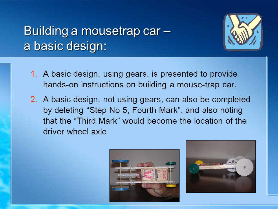 Building a mousetrap car – a basic design: 1.A basic design, using gears, is presented to provide hands-on instructions on building a mouse-trap car.