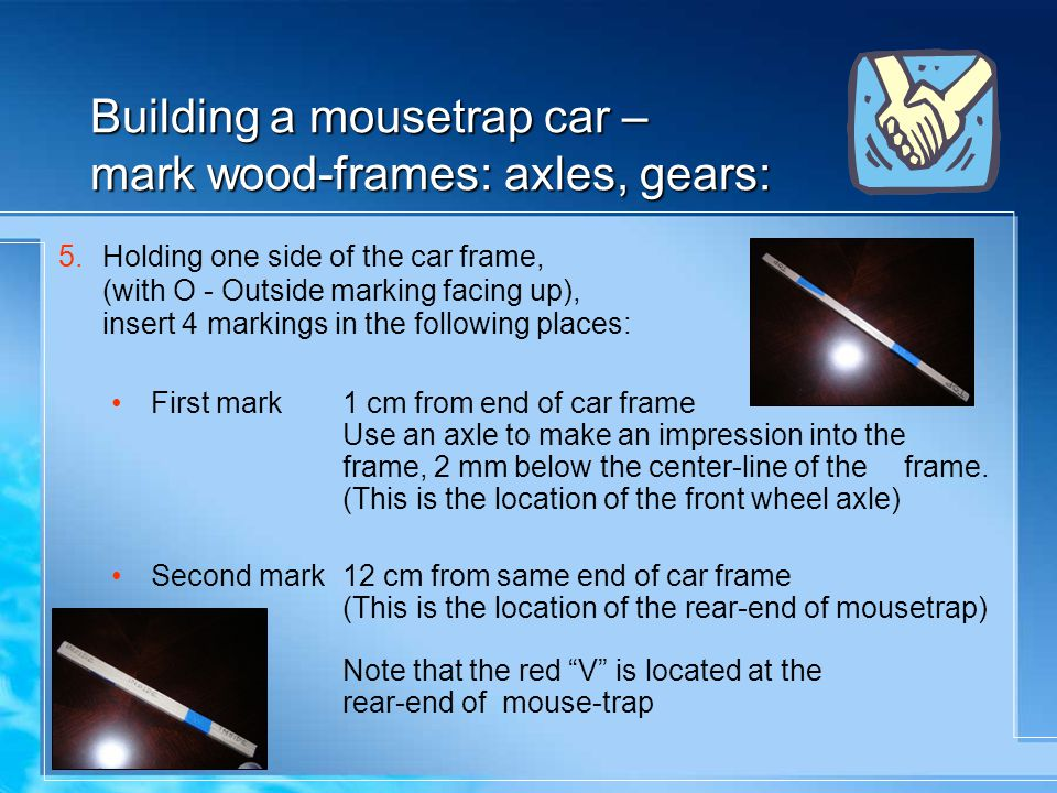 Building a mousetrap car – mark wood-frames: axles, gears: 5.Holding one side of the car frame, (with O - Outside marking facing up), insert 4 marking