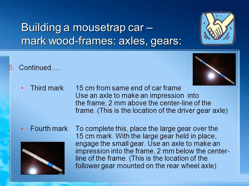 Building a mousetrap car – mark wood-frames: axles, gears: 5.Continued….. Third mark15 cm from same end of car frame Use an axle to make an impression