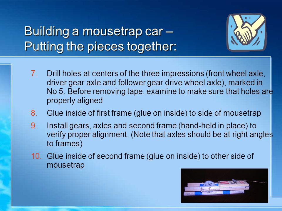 Building a mousetrap car – Putting the pieces together: 7.Drill holes at centers of the three impressions (front wheel axle, driver gear axle and follower gear drive wheel axle), marked in No 5.