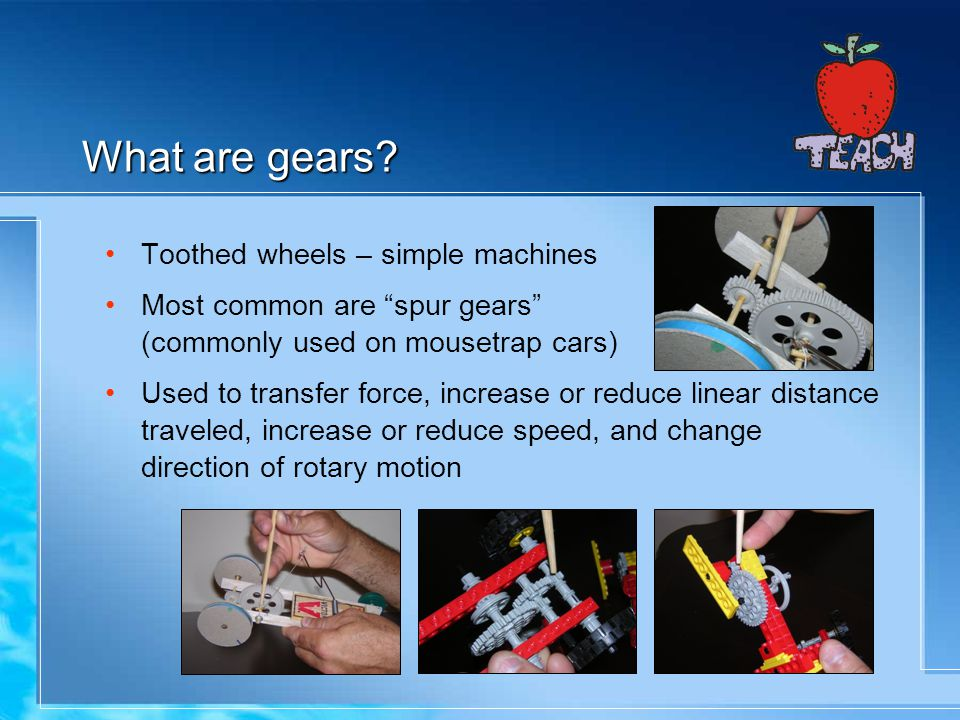 What are gears? Toothed wheels – simple machines Most common are spur gears (commonly used on mousetrap cars) Used to transfer force, increase or redu