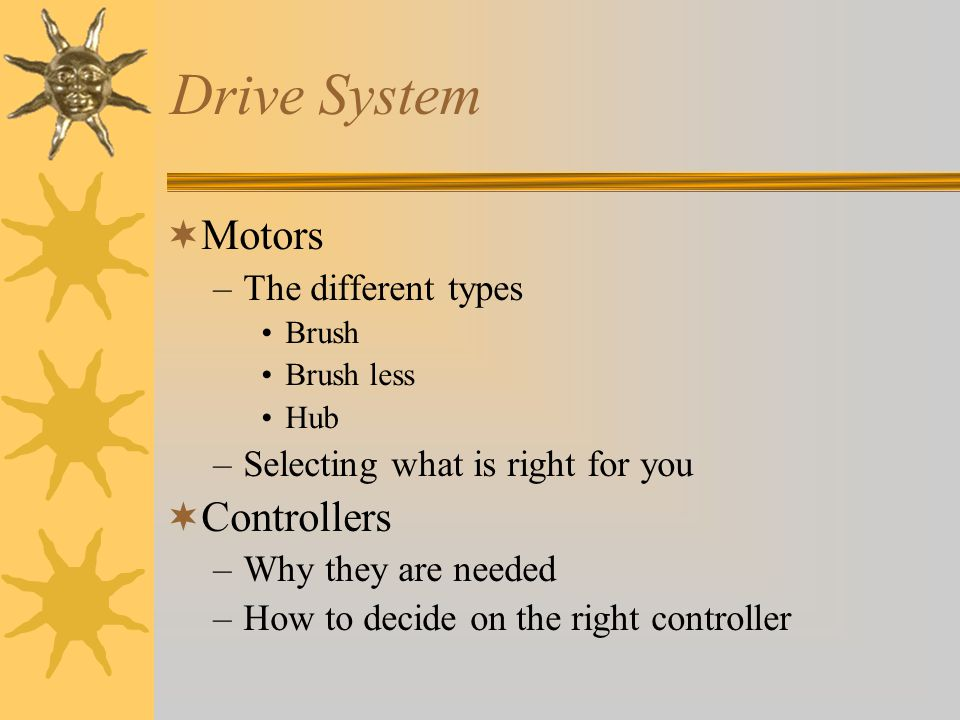 Drive System Motors –The different types Brush Brush less Hub –Selecting what is right for you Controllers –Why they are needed –How to decide on the right controller