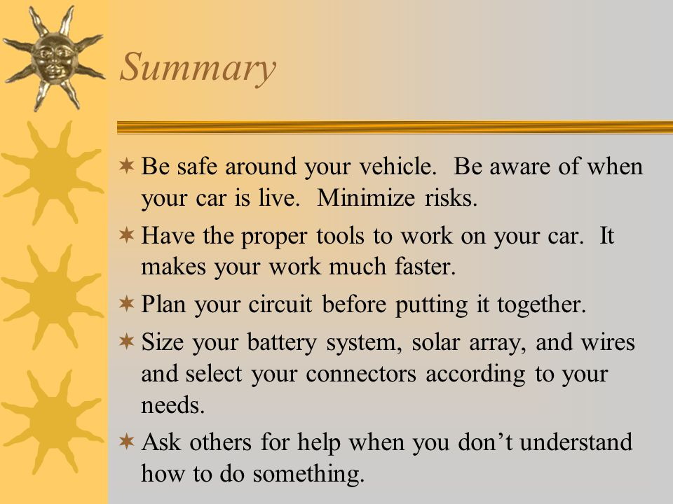 Summary Be safe around your vehicle. Be aware of when your car is live. Minimize risks. Have the proper tools to work on your car. It makes your work