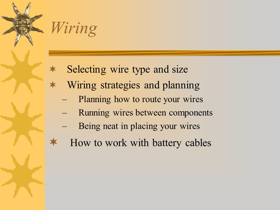 Wiring Selecting wire type and size Wiring strategies and planning –Planning how to route your wires –Running wires between components –Being neat in placing your wires How to work with battery cables