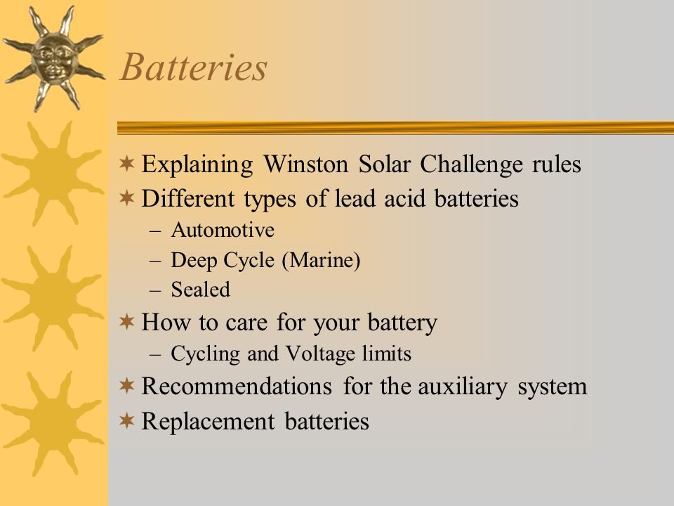Batteries Explaining Winston Solar Challenge rules Different types of lead acid batteries –Automotive –Deep Cycle (Marine) –Sealed How to care for you