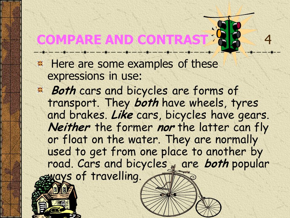 COMPARE AND CONTRAST 4 Here are some examples of these expressions in use: Both cars and bicycles are forms of transport.