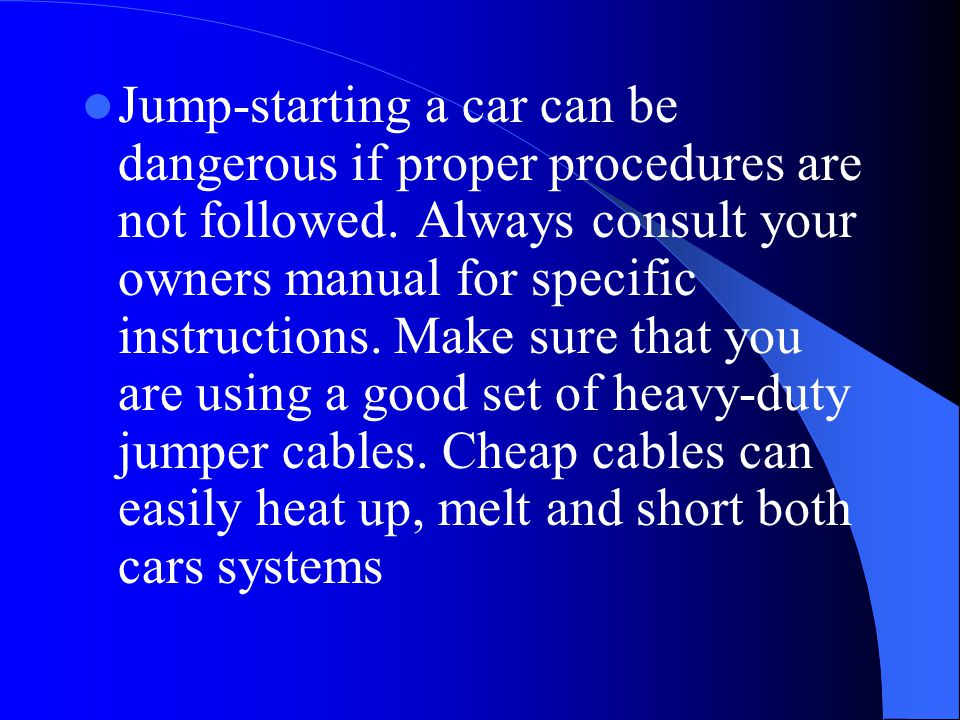 Jump-starting a car can be dangerous if proper procedures are not followed. Always consult your owners manual for specific instructions. Make sure tha