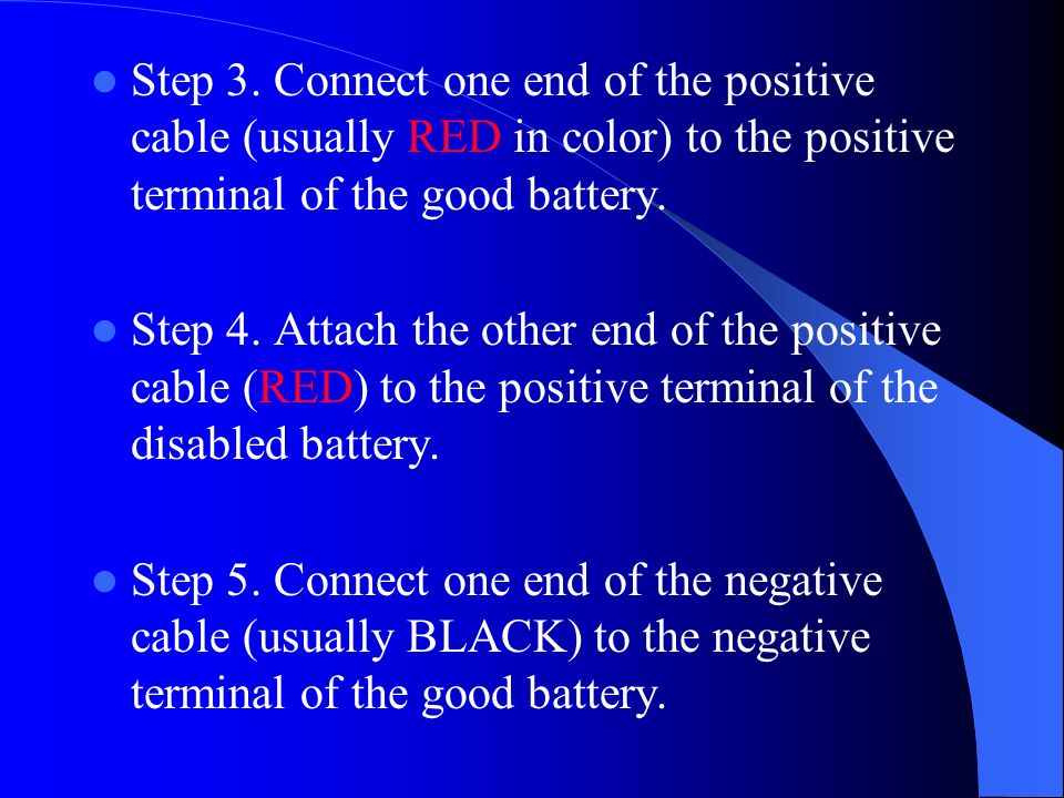 Step 3. Connect one end of the positive cable (usually RED in color) to the positive terminal of the good battery. Step 4. Attach the other end of the